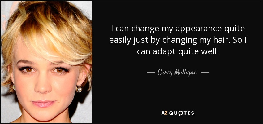Carey Mulligan quote: I can change my appearance quite easily just ...