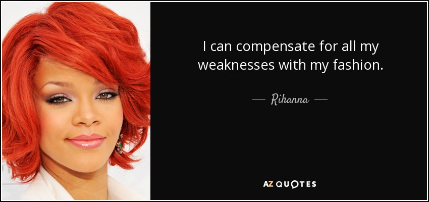 I can compensate for all my weaknesses with my fashion. - Rihanna
