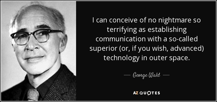 I can conceive of no nightmare so terrifying as establishing communication with a so-called superior (or, if you wish, advanced) technology in outer space. - George Wald