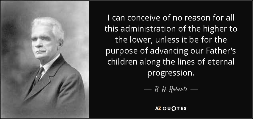 I can conceive of no reason for all this administration of the higher to the lower, unless it be for the purpose of advancing our Father's children along the lines of eternal progression. - B. H. Roberts