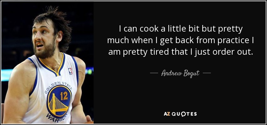 I can cook a little bit but pretty much when I get back from practice I am pretty tired that I just order out. - Andrew Bogut