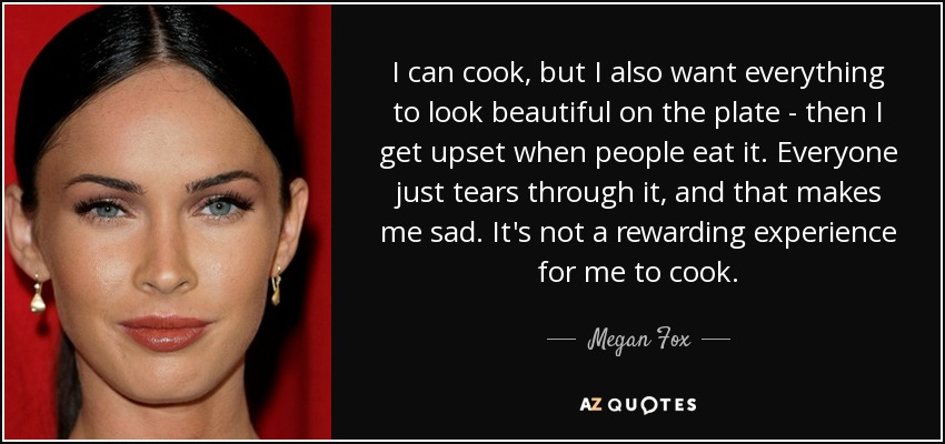 I can cook, but I also want everything to look beautiful on the plate - then I get upset when people eat it. Everyone just tears through it, and that makes me sad. It's not a rewarding experience for me to cook. - Megan Fox