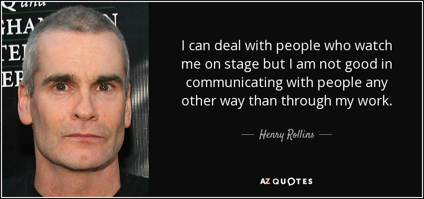 I can deal with people who watch me on stage but I am not good in communicating with people any other way than through my work. - Henry Rollins