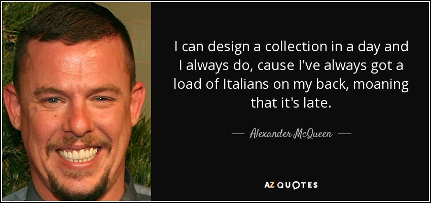 I can design a collection in a day and I always do, cause I've always got a load of Italians on my back, moaning that it's late. - Alexander McQueen