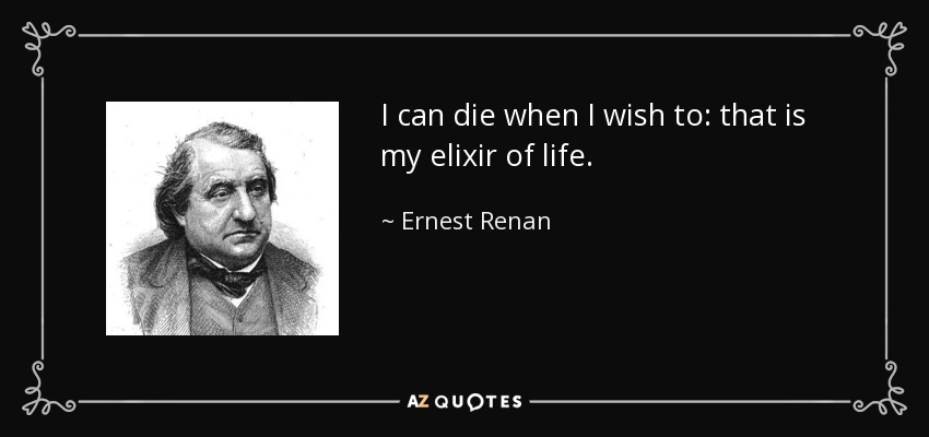 I can die when I wish to: that is my elixir of life. - Ernest Renan