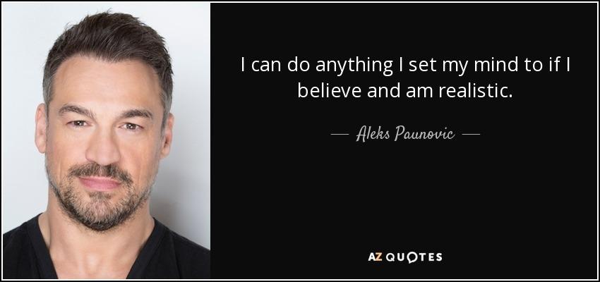 I can do anything I set my mind to if I believe and am realistic. - Aleks Paunovic