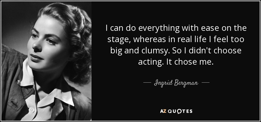 I can do everything with ease on the stage, whereas in real life I feel too big and clumsy. So I didn't choose acting. It chose me. - Ingrid Bergman