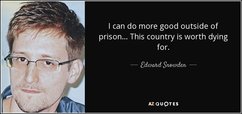 I can do more good outside of prison... This country is worth dying for. - Edward Snowden