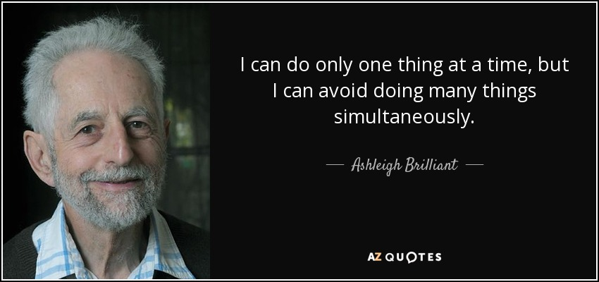 I can do only one thing at a time, but I can avoid doing many things simultaneously. - Ashleigh Brilliant