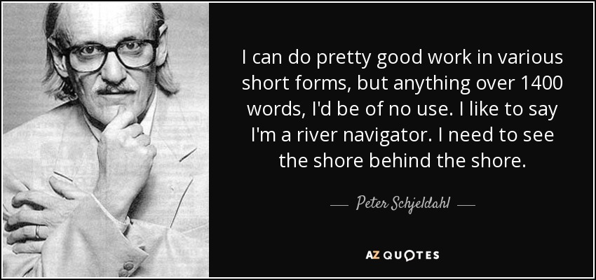 I can do pretty good work in various short forms, but anything over 1400 words, I'd be of no use. I like to say I'm a river navigator. I need to see the shore behind the shore. - Peter Schjeldahl