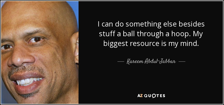 I can do something else besides stuff a ball through a hoop. My biggest resource is my mind. - Kareem Abdul-Jabbar