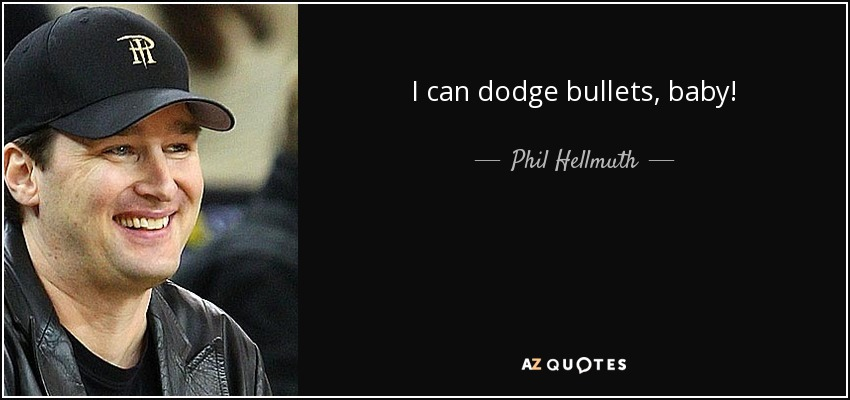 I can dodge bullets, baby! - Phil Hellmuth