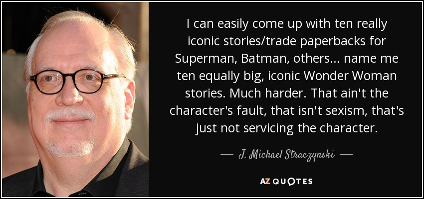 I can easily come up with ten really iconic stories/trade paperbacks for Superman, Batman, others... name me ten equally big, iconic Wonder Woman stories. Much harder. That ain't the character's fault, that isn't sexism, that's just not servicing the character. - J. Michael Straczynski