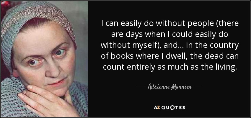 I can easily do without people (there are days when I could easily do without myself), and ... in the country of books where I dwell, the dead can count entirely as much as the living. - Adrienne Monnier