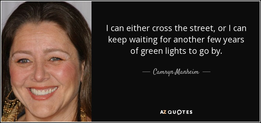 I can either cross the street, or I can keep waiting for another few years of green lights to go by. - Camryn Manheim