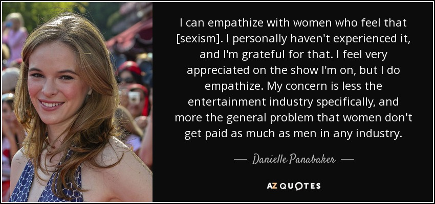 I can empathize with women who feel that [sexism]. I personally haven't experienced it, and I'm grateful for that. I feel very appreciated on the show I'm on, but I do empathize. My concern is less the entertainment industry specifically, and more the general problem that women don't get paid as much as men in any industry. - Danielle Panabaker
