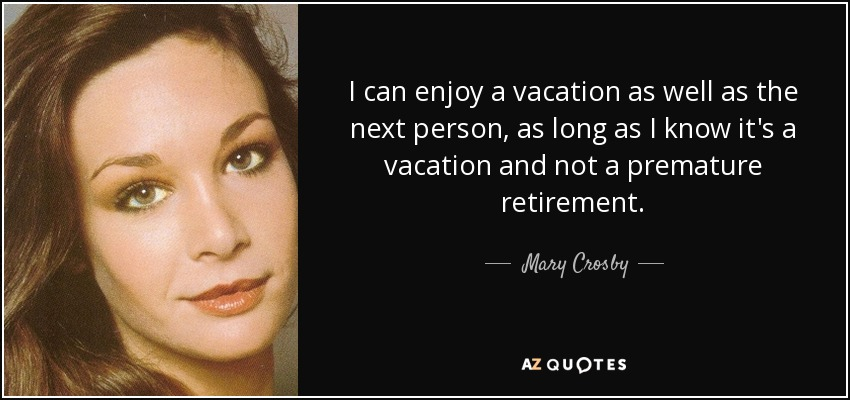 I can enjoy a vacation as well as the next person, as long as I know it's a vacation and not a premature retirement. - Mary Crosby