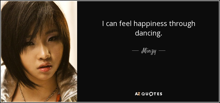 I can feel happiness through dancing. - Minzy