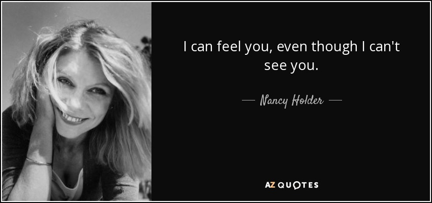 I can feel you, even though I can't see you. - Nancy Holder