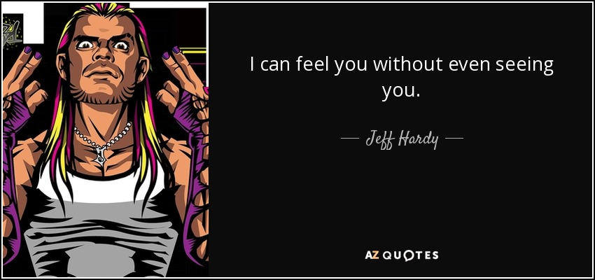 I can feel you without even seeing you. - Jeff Hardy