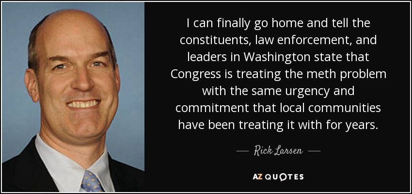 I can finally go home and tell the constituents, law enforcement, and leaders in Washington state that Congress is treating the meth problem with the same urgency and commitment that local communities have been treating it with for years. - Rick Larsen