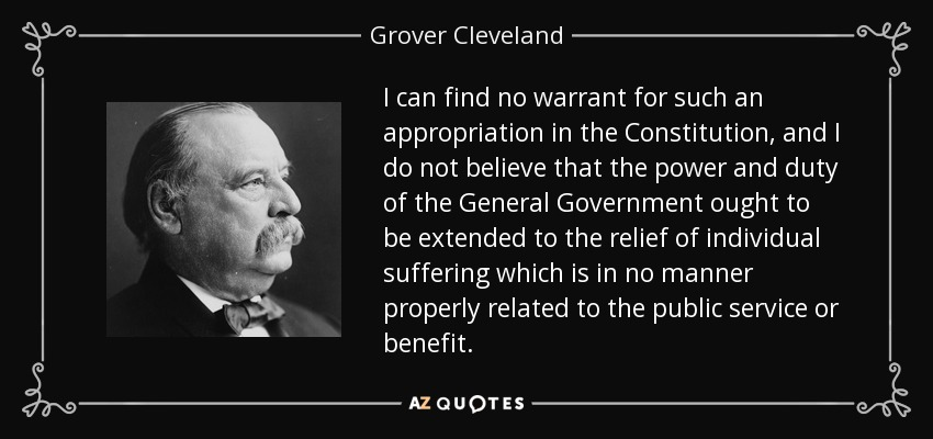 I can find no warrant for such an appropriation in the Constitution, and I do not believe that the power and duty of the General Government ought to be extended to the relief of individual suffering which is in no manner properly related to the public service or benefit. - Grover Cleveland