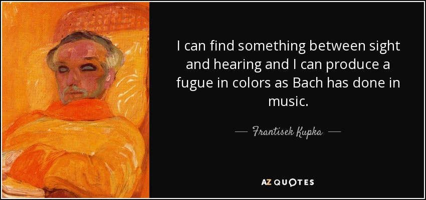 I can find something between sight and hearing and I can produce a fugue in colors as Bach has done in music. - Frantisek Kupka