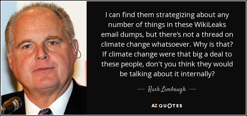 I can find them strategizing about any number of things in these WikiLeaks email dumps, but there's not a thread on climate change whatsoever. Why is that? If climate change were that big a deal to these people, don't you think they would be talking about it internally? - Rush Limbaugh