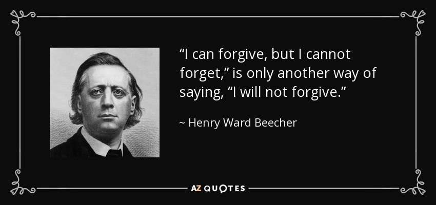 """I can forgive, but I cannot forget,"" is only another way of saying, ""I will not forgive."" - Henry Ward Beecher"