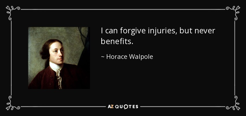 I can forgive injuries, but never benefits. - Horace Walpole