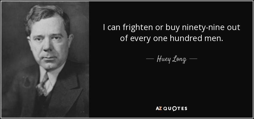 I can frighten or buy ninety-nine out of every one hundred men. - Huey Long