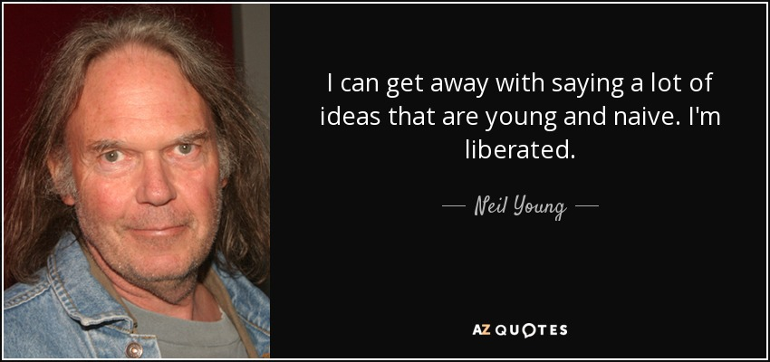 I can get away with saying a lot of ideas that are young and naive. I'm liberated. - Neil Young