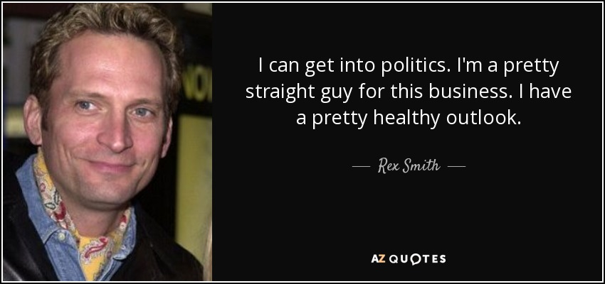 I can get into politics. I'm a pretty straight guy for this business. I have a pretty healthy outlook. - Rex Smith