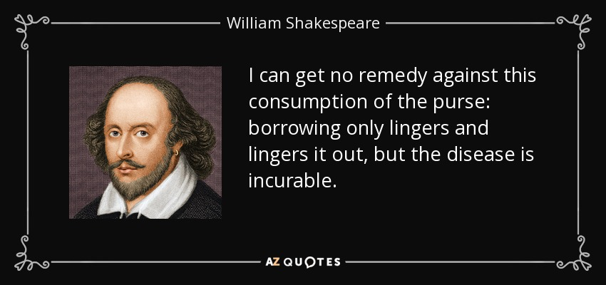 I can get no remedy against this consumption of the purse: borrowing only lingers and lingers it out, but the disease is incurable. - William Shakespeare