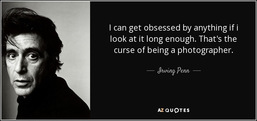 I can get obsessed by anything if i look at it long enough. That's the curse of being a photographer. - Irving Penn