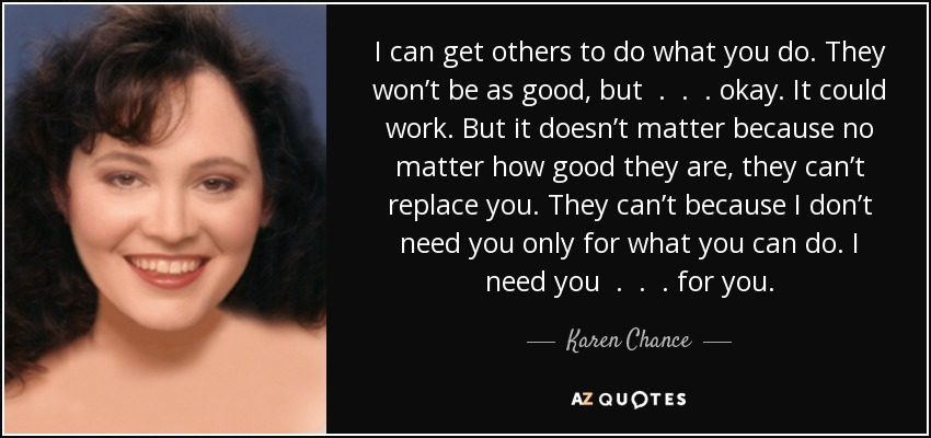 I can get others to do what you do. They won't be as good, but . . . okay. It could work. But it doesn't matter because no matter how good they are, they can't replace you. They can't because I don't need you only for what you can do. I need you . . . for you. - Karen Chance