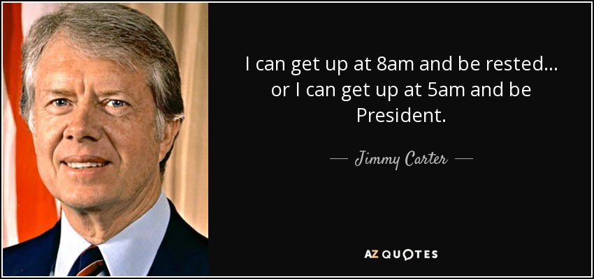 I can get up at 8am and be rested... or I can get up at 5am and be President. - Jimmy Carter