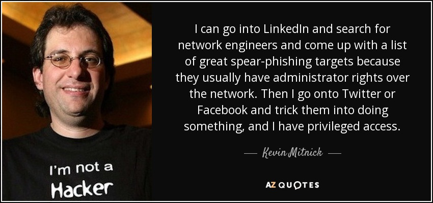I can go into LinkedIn and search for network engineers and come up with a list of great spear-phishing targets because they usually have administrator rights over the network. Then I go onto Twitter or Facebook and trick them into doing something, and I have privileged access. - Kevin Mitnick