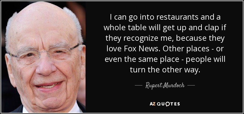 I can go into restaurants and a whole table will get up and clap if they recognize me, because they love Fox News. Other places - or even the same place - people will turn the other way. - Rupert Murdoch