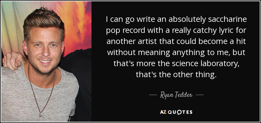 I can go write an absolutely saccharine pop record with a really catchy lyric for another artist that could become a hit without meaning anything to me, but that's more the science laboratory, that's the other thing. - Ryan Tedder