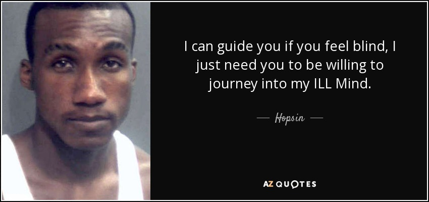 I can guide you if you feel blind, I just need you to be willing to journey into my ILL Mind. - Hopsin