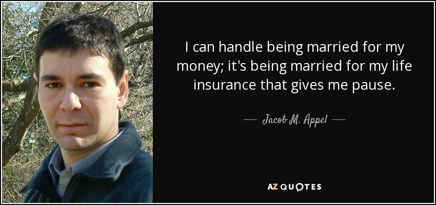 I can handle being married for my money; it's being married for my life insurance that gives me pause. - Jacob M. Appel