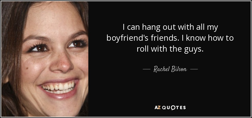 I can hang out with all my boyfriend's friends. I know how to roll with the guys. - Rachel Bilson