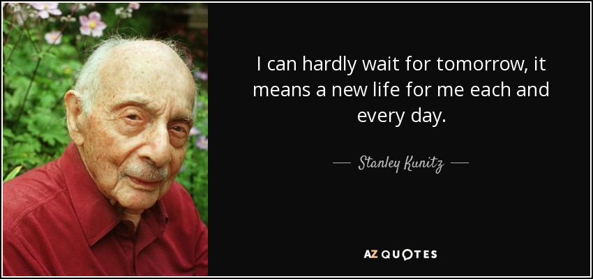 I can hardly wait for tomorrow, it means a new life for me each and every day. - Stanley Kunitz