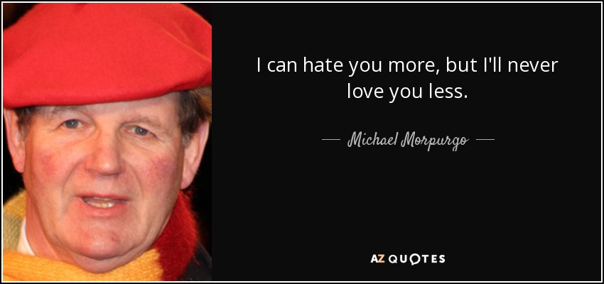 I can hate you more, but I'll never love you less. - Michael Morpurgo
