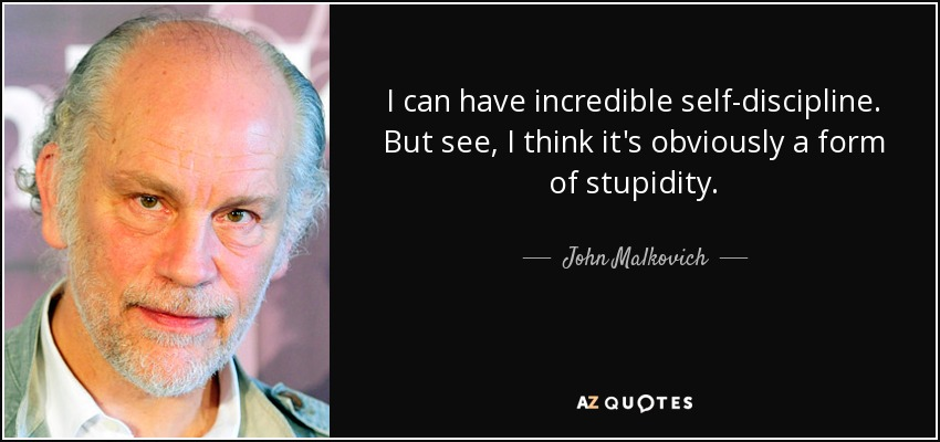 I can have incredible self-discipline. But see, I think it's obviously a form of stupidity. - John Malkovich