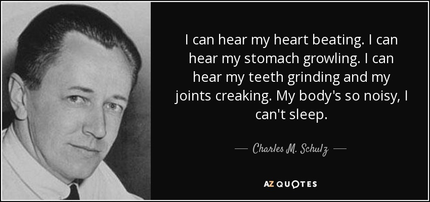 I can hear my heart beating. I can hear my stomach growling. I can hear my teeth grinding and my joints creaking. My body's so noisy, I can't sleep. - Charles M. Schulz