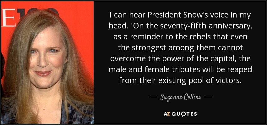 I can hear President Snow's voice in my head. 'On the seventy-fifth anniversary, as a reminder to the rebels that even the strongest among them cannot overcome the power of the capital, the male and female tributes will be reaped from their existing pool of victors. - Suzanne Collins