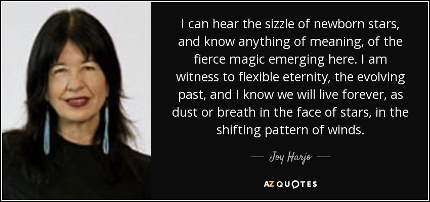 I can hear the sizzle of newborn stars, and know anything of meaning, of the fierce magic emerging here. I am witness to flexible eternity, the evolving past, and I know we will live forever, as dust or breath in the face of stars, in the shifting pattern of winds. - Joy Harjo