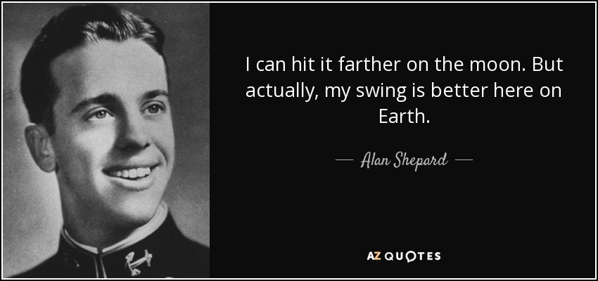 I can hit it farther on the moon. But actually, my swing is better here on Earth. - Alan Shepard